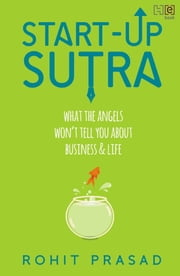 Start-Up Sutra - What the Angels Won't Tell You About Business and Life ebook by Rohit Prasad