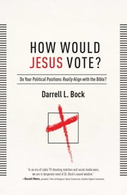 How Would Jesus Vote? - Do Your Political Views Really Align With The Bible? ebook by Darrell L Bock