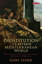 Prostitution in the Eastern Mediterranean World - The Economics of Sex in the Late Antique and Medieval Middle East ebook by Gary Leiser