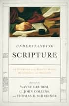 Understanding Scripture - An Overview of the Bible's Origin, Reliability, and Meaning ebook by R. Kent Hughes, Peter J. Gentry, Leland Ryken,...