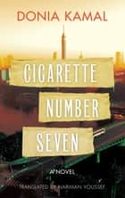 Cigarette Number Seven - A Novel ebook by Donia Kamal, Nariman Youssef