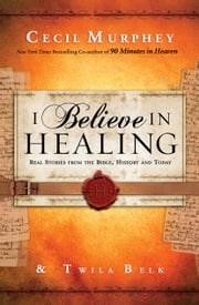 I Believe in Healing - Real Stories from the Bible, History and Today ebook by Cecil Murphey,Twila Belk