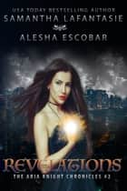 Revelations (The Aria Knight Chronicles Book 2) ebook by Alesha Escobar, Samantha LaFantasie