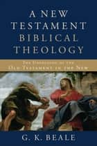 A New Testament Biblical Theology - The Unfolding of the Old Testament in the New ebook by G. K. Beale