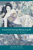 Essential Energy Balancing III - Living with the Goddess ebook by Diane Stein
