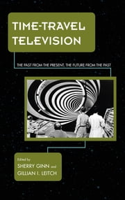 Time-Travel Television - The Past from the Present, the Future from the Past ebook by Sherry Ginn,Gillian I. Leitch