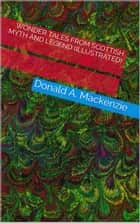 Wonder Tales From Scottish Myth And Legend (Illustrated) ebook by Donald A. Mackenzie