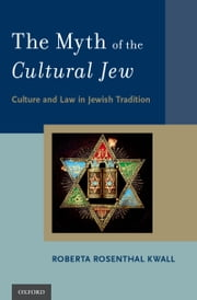 The Myth of the Cultural Jew: Culture and Law in Jewish Tradition ebook by Roberta Rosenthal Kwall