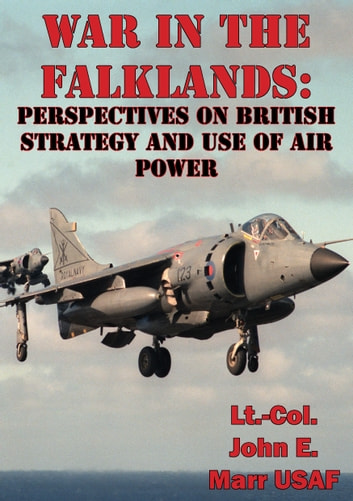 War In The Falklands: Perspectives On British Strategy And Use Of Air Power ebook by Lt.-Col. John E. Marr USAF