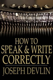 How To Speak And Write Correctly ebook by Joseph Devlin,Theodore Waters
