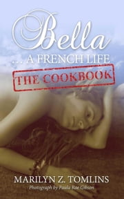 Bella... A French Life - The Cookbook ebook by Marilyn Z. Tomlins