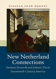 New Netherland Connections - Intimate Networks and Atlantic Ties in Seventeenth-Century America ebook by Susanah Shaw Romney