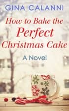 How To Bake The Perfect Christmas Cake (Home for the Holidays, Book 2) ebook by Gina Calanni