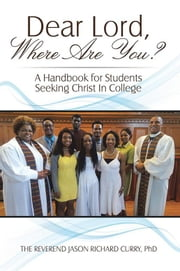 Dear Lord, Where Are You? - A Handbook for Students Seeking Christ in College ebook by Jason Curry PhD