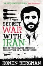 The Secret War with Iran - The 30-year Covert Struggle for Control of a Rogue State ebook by Ronen Bergman