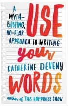Use Your Words - A Myth-Busting, No-Fear Approach to Writing ebook by Catherine Deveny