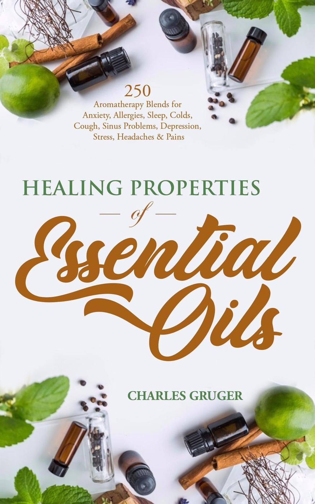 Healing Properties Of Essential Oils 250 Aromatherapy Blends For Anxiety Allergies Sleep Colds Cough Sinus Problems Depression Stress Headaches And Pains Ebook By Charles Gruger 9781386986799 Rakuten Kobo Greece