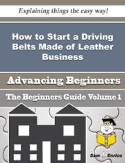 How to Start a Driving Belts Made of Leather Business (Beginners Guide) ebook by Ena Galarza,Sam Enrico