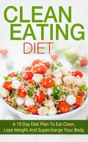 Clean Eating Diet - A 10 Day Diet Plan To Eat Clean, Lose Weight And Supercharge Your Body ebook by The Total Evolution