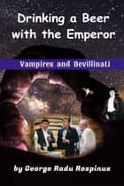 Vampires and Devillinati: Drinking a Beer with an Emperor ebook by George Radu Rospinus