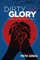 Dirty Glory - Go Where Your Best Prayers Take You ebook by Pete Greig, Bear Grylls