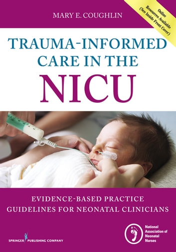 Trauma-Informed Care in the NICU - Evidenced-Based Practice Guidelines for Neonatal Clinicians ebook by Mary Coughlin, RN, MS, NNP