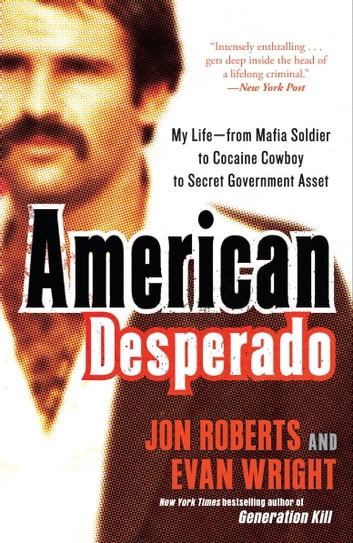 American Desperado - My Life--From Mafia Soldier to Cocaine Cowboy to Secret Government Asset ebook by Jon Roberts,Evan Wright