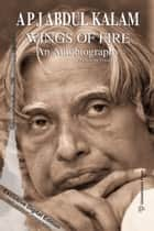 Wings of Fire: An Autobiography (Digital Exclusive Edition) ebook by A. P. J. Abdul Kalam, Arun Tiwari