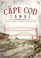 The Cape Cod Canal: Breaking Through the Bared and Bended Arm ebook by J. North Conway