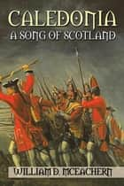Caledonia - A Song of Scotland ebook by William D. McEachern