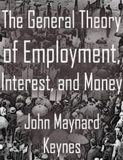 The General Theory of Employment, Interest, and Money ebook by John Maynard Keynes