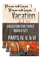 Vacation for Three Boxed Set: Parts IV, V & VI (FFM Threesome Erotica) ebook by Lindsey May