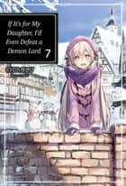 If It's for My Daughter, I'd Even Defeat a Demon Lord: Volume 7 ebook by CHIROLU
