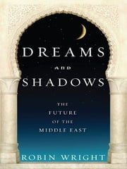 Dreams and Shadows - The Future of the Middle East ebook by Robin Wright