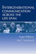Intergenerational Communication Across the Life Span ebook by Angie Williams, Jon F. Nussbaum