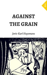 Against the Grain ebook by Joris-Karl Huysmans,Joris-Karl Huysmans,John Howard