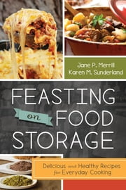 Feasting on Food Storage: Delicious and Healthy Recipes for Everyday Cooking ebook by Jane P. Merrill,Karen M. Sunderland