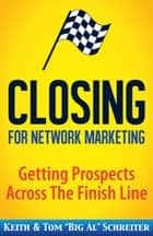 "Closing for Network Marketing - Getting Prospects Across The Finish Line ebook by Keith Schreiter, Tom ""Big Al"" Schreiter"