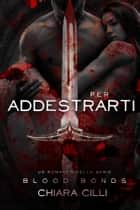 Per Addestrarti (Blood Bonds #4) ebook by Chiara Cilli