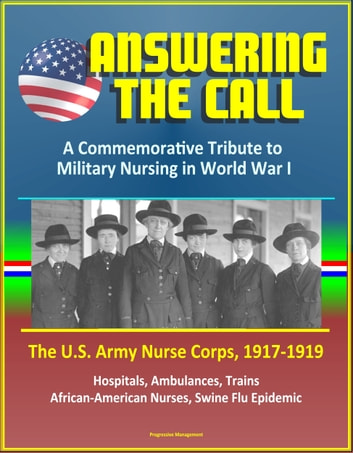 answering the call the us army nurse corps 19171919 a commemorative tribute to military nursing in world war i