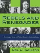 Rebels and Renegades - A Chronology of Social and Political Dissent in the United States ebook by Neil A. Hamilton