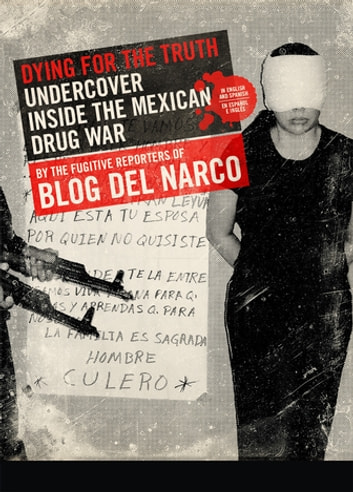 Dying for the Truth - Undercover Inside the Mexican Drug War by the Fugitive Reporters of Blog del Narco ebook by Blog del Narco