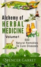 Alchemy of Herbal Medicine- 600 Natural remedies to Cure Diseases - 600 Natural Remedies to Cure Diseases ebook by Spencer Garret