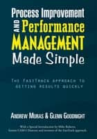 Process Improvement & Performance Management Made Simple - The Fasttrack Approach to Getting Results Quickly ebook by Andrew Muras, Glenn Goodnight