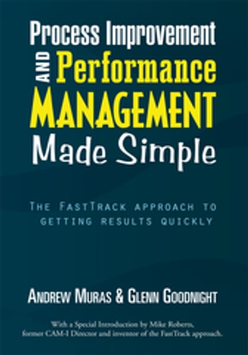 Process Improvement & Performance Management Made Simple - The Fasttrack Approach to Getting Results Quickly ebook by Andrew Muras,Glenn Goodnight
