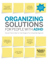 Organizing Solutions for People with ADHD, 2nd Edition-Revised and Updated: Tips and Tools to Help You Take Charge of Your Life and Get Organized ebook by Susan C Pinsky