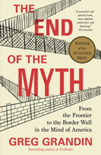 The End of the Myth - From the Frontier to the Border Wall in the Mind of America ebook by Greg Grandin