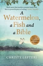 A Watermelon, a Fish and a Bible - A heartwarming tale of love amid war ebook by Christy Lefteri, Quercus
