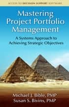 Mastering Project Portfolio Management - A Systems Approach to Achieving Strategic Objectives ebook by Michael J. Bible, Susan S. Bivins