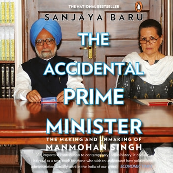 The Accidental Prime Minister - The Making And Unmaking Of Manmohan Singh audiobook by Sanjaya Baru